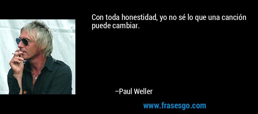 Con toda honestidad, yo no sé lo que una canción puede cambiar. – Paul Weller