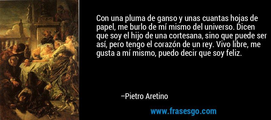Con una pluma de ganso y unas cuantas hojas de papel, me burlo de mí mismo del universo. Dicen que soy el hijo de una cortesana, sino que puede ser así, pero tengo el corazón de un rey. Vivo libre, me gusta a mí mismo, puedo decir que soy feliz. – Pietro Aretino