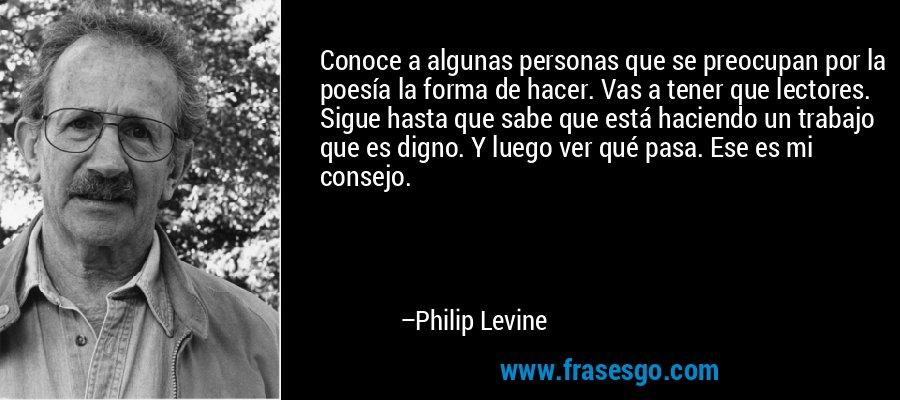 Conoce a algunas personas que se preocupan por la poesía la forma de hacer. Vas a tener que lectores. Sigue hasta que sabe que está haciendo un trabajo que es digno. Y luego ver qué pasa. Ese es mi consejo. – Philip Levine