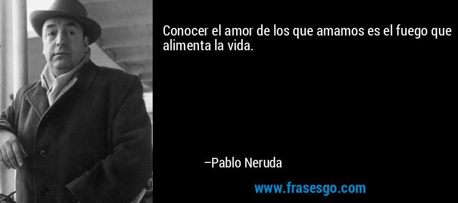 Conocer el amor de los que amamos es el fuego que alimenta la vida. – Pablo Neruda