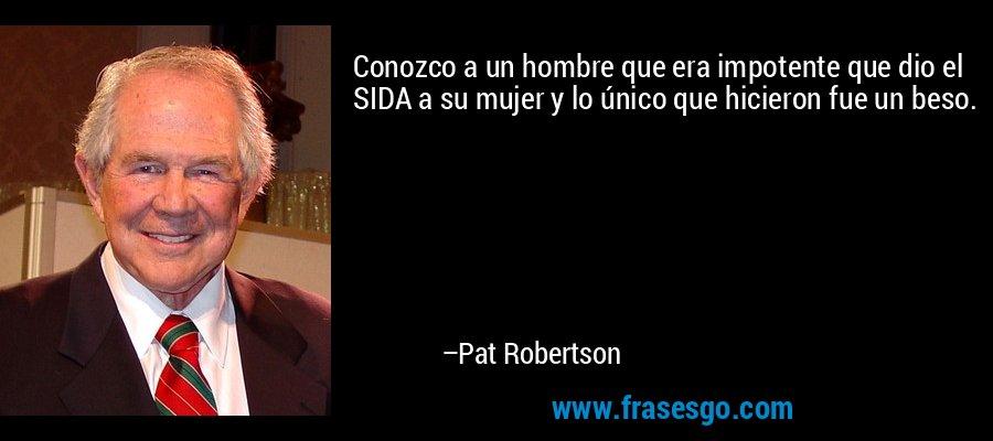 Conozco a un hombre que era impotente que dio el SIDA a su mujer y lo único que hicieron fue un beso. – Pat Robertson