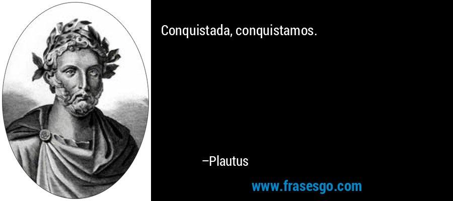 Conquistada, conquistamos. – Plautus
