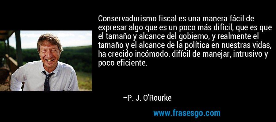 Conservadurismo fiscal es una manera fácil de expresar algo que es un poco más difícil, que es que el tamaño y alcance del gobierno, y realmente el tamaño y el alcance de la política en nuestras vidas, ha crecido incómodo, difícil de manejar, intrusivo y poco eficiente. – P. J. O'Rourke
