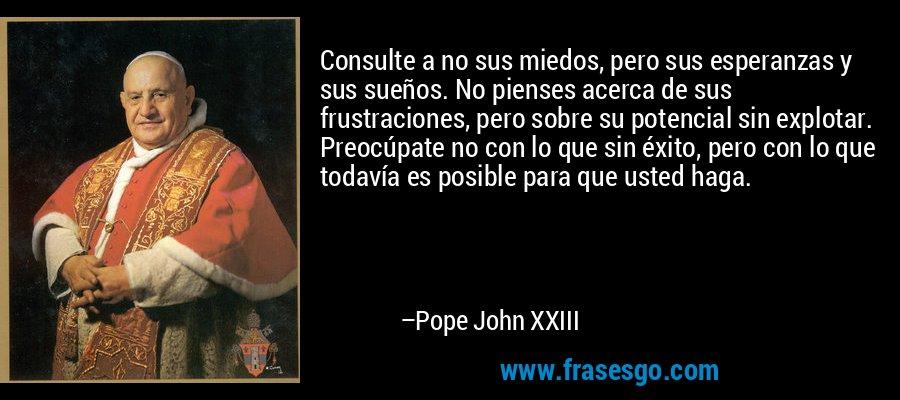 Consulte a no sus miedos, pero sus esperanzas y sus sueños. No pienses acerca de sus frustraciones, pero sobre su potencial sin explotar. Preocúpate no con lo que sin éxito, pero con lo que todavía es posible para que usted haga. – Pope John XXIII