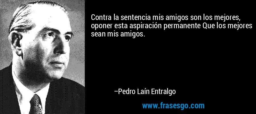 Contra la sentencia mis amigos son los mejores, oponer esta aspiración permanente Que los mejores sean mis amigos. – Pedro Laín Entralgo