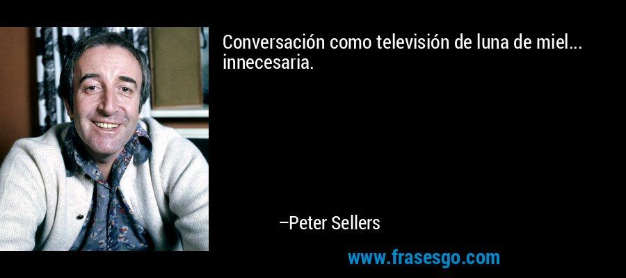 Conversación como televisión de luna de miel... innecesaria. – Peter Sellers