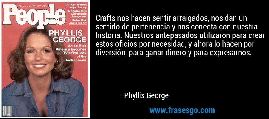 Crafts nos hacen sentir arraigados, nos dan un sentido de pertenencia y nos conecta con nuestra historia. Nuestros antepasados utilizaron para crear estos oficios por necesidad, y ahora lo hacen por diversión, para ganar dinero y para expresarnos. – Phyllis George