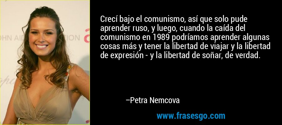 Crecí bajo el comunismo, así que solo pude aprender ruso, y luego, cuando la caída del comunismo en 1989 podríamos aprender algunas cosas más y tener la libertad de viajar y la libertad de expresión - y la libertad de soñar, de verdad. – Petra Nemcova