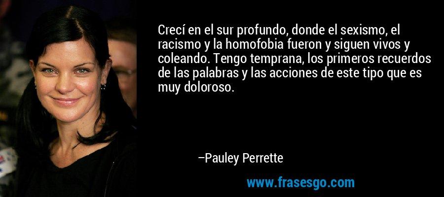 Crecí en el sur profundo, donde el sexismo, el racismo y la homofobia fueron y siguen vivos y coleando. Tengo temprana, los primeros recuerdos de las palabras y las acciones de este tipo que es muy doloroso. – Pauley Perrette