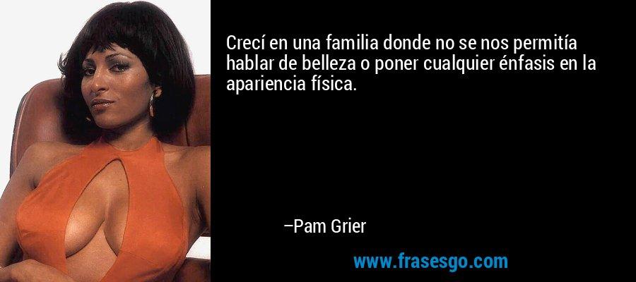 Crecí en una familia donde no se nos permitía hablar de belleza o poner cualquier énfasis en la apariencia física. – Pam Grier