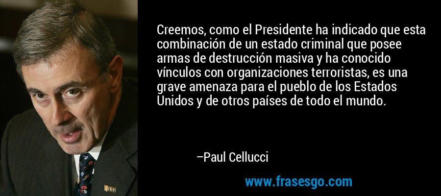Creemos, como el Presidente ha indicado que esta combinación de un estado criminal que posee armas de destrucción masiva y ha conocido vínculos con organizaciones terroristas, es una grave amenaza para el pueblo de los Estados Unidos y de otros países de todo el mundo. – Paul Cellucci