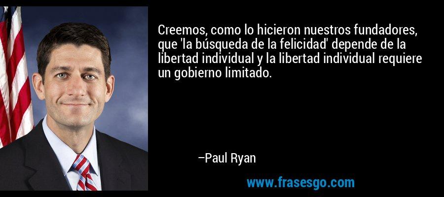 Creemos, como lo hicieron nuestros fundadores, que 'la búsqueda de la felicidad' depende de la libertad individual y la libertad individual requiere un gobierno limitado. – Paul Ryan