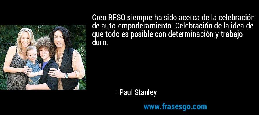 Creo BESO siempre ha sido acerca de la celebración de auto-empoderamiento. Celebración de la idea de que todo es posible con determinación y trabajo duro. – Paul Stanley