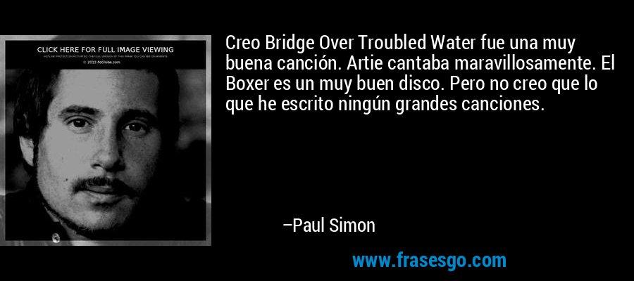 Creo Bridge Over Troubled Water fue una muy buena canción. Artie cantaba maravillosamente. El Boxer es un muy buen disco. Pero no creo que lo que he escrito ningún grandes canciones. – Paul Simon