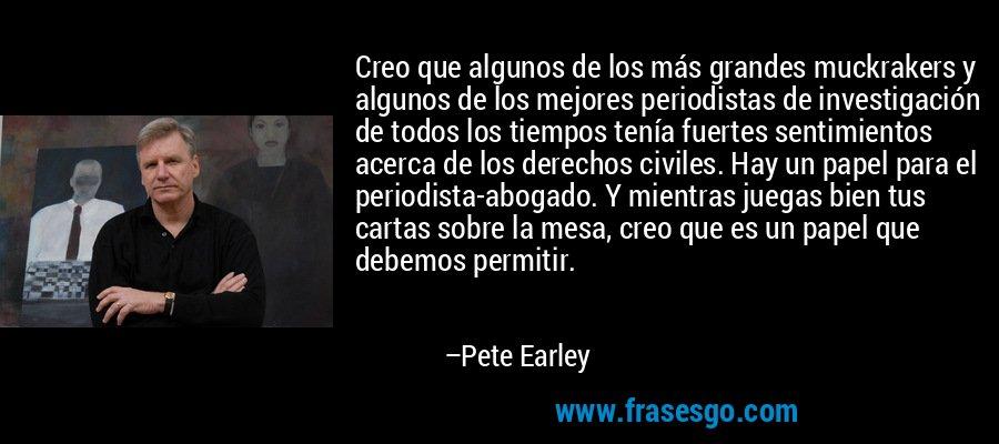 Creo que algunos de los más grandes muckrakers y algunos de los mejores periodistas de investigación de todos los tiempos tenía fuertes sentimientos acerca de los derechos civiles. Hay un papel para el periodista-abogado. Y mientras juegas bien tus cartas sobre la mesa, creo que es un papel que debemos permitir. – Pete Earley
