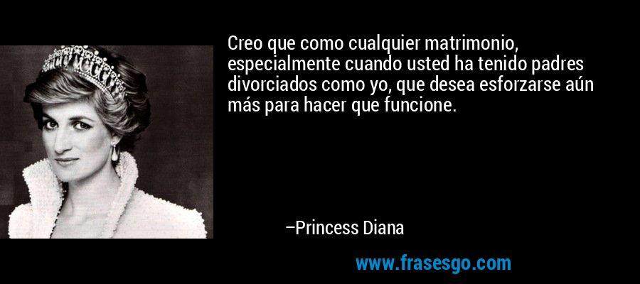 Creo que como cualquier matrimonio, especialmente cuando usted ha tenido padres divorciados como yo, que desea esforzarse aún más para hacer que funcione. – Princess Diana
