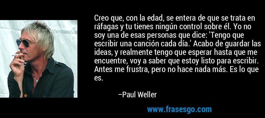 Creo que, con la edad, se entera de que se trata en ráfagas y tu tienes ningún control sobre él. Yo no soy una de esas personas que dice: 'Tengo que escribir una canción cada día.' Acabo de guardar las ideas, y realmente tengo que esperar hasta que me encuentre, voy a saber que estoy listo para escribir. Antes me frustra, pero no hace nada más. Es lo que es. – Paul Weller