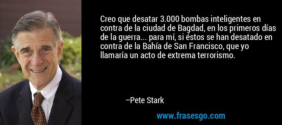 Creo que desatar 3.000 bombas inteligentes en contra de la ciudad de Bagdad, en los primeros días de la guerra... para mí, si éstos se han desatado en contra de la Bahía de San Francisco, que yo llamaría un acto de extrema terrorismo. – Pete Stark