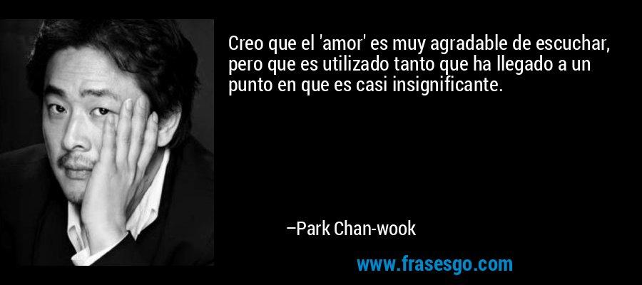 Creo que el 'amor' es muy agradable de escuchar, pero que es utilizado tanto que ha llegado a un punto en que es casi insignificante. – Park Chan-wook