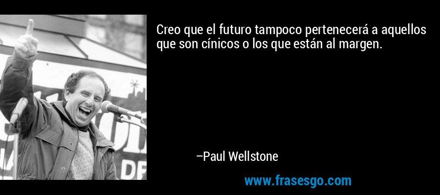 Creo que el futuro tampoco pertenecerá a aquellos que son cínicos o los que están al margen. – Paul Wellstone