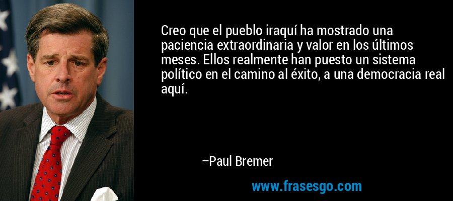 Creo que el pueblo iraquí ha mostrado una paciencia extraordinaria y valor en los últimos meses. Ellos realmente han puesto un sistema político en el camino al éxito, a una democracia real aquí. – Paul Bremer