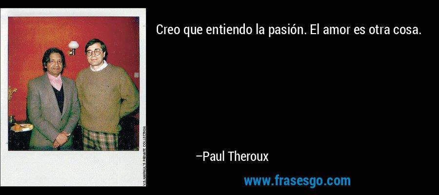 Creo que entiendo la pasión. El amor es otra cosa. – Paul Theroux