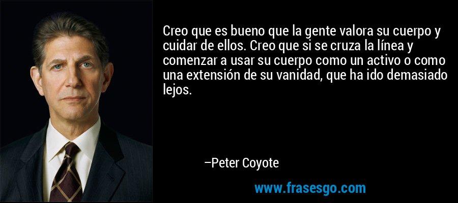 Creo que es bueno que la gente valora su cuerpo y cuidar de ellos. Creo que si se cruza la línea y comenzar a usar su cuerpo como un activo o como una extensión de su vanidad, que ha ido demasiado lejos. – Peter Coyote