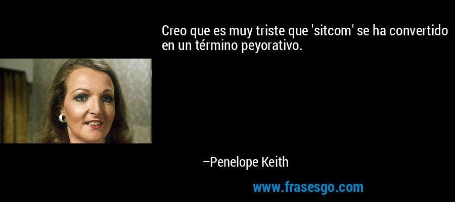 Creo que es muy triste que 'sitcom' se ha convertido en un término peyorativo. – Penelope Keith