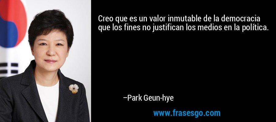 Creo que es un valor inmutable de la democracia que los fines no justifican los medios en la política. – Park Geun-hye