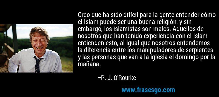 Creo que ha sido difícil para la gente entender cómo el Islam puede ser una buena religión, y sin embargo, los islamistas son malos. Aquellos de nosotros que han tenido experiencia con el Islam entienden esto, al igual que nosotros entendemos la diferencia entre los manipuladores de serpientes y las personas que van a la iglesia el domingo por la mañana. – P. J. O'Rourke