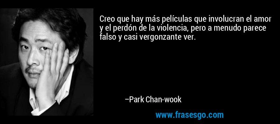 Creo que hay más películas que involucran el amor y el perdón de la violencia, pero a menudo parece falso y casi vergonzante ver. – Park Chan-wook