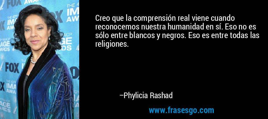 Creo que la comprensión real viene cuando reconocemos nuestra humanidad en sí. Eso no es sólo entre blancos y negros. Eso es entre todas las religiones. – Phylicia Rashad