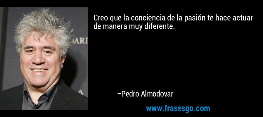 Creo que la conciencia de la pasión te hace actuar de manera muy diferente. – Pedro Almodovar