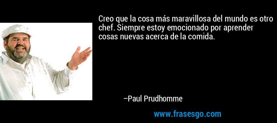 Creo que la cosa más maravillosa del mundo es otro chef. Siempre estoy emocionado por aprender cosas nuevas acerca de la comida. – Paul Prudhomme