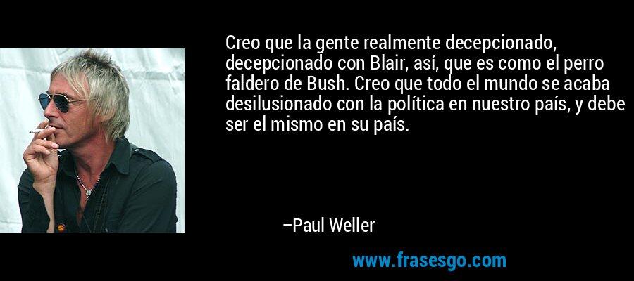 Creo que la gente realmente decepcionado, decepcionado con Blair, así, que es como el perro faldero de Bush. Creo que todo el mundo se acaba desilusionado con la política en nuestro país, y debe ser el mismo en su país. – Paul Weller