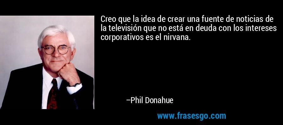 Creo que la idea de crear una fuente de noticias de la televisión que no está en deuda con los intereses corporativos es el nirvana. – Phil Donahue