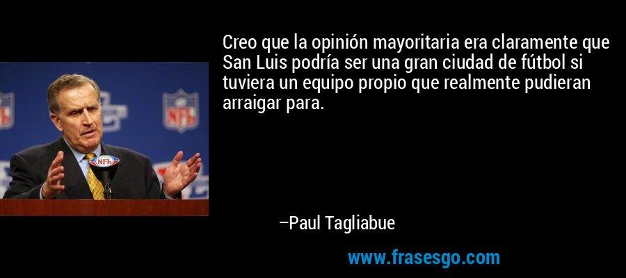 Creo que la opinión mayoritaria era claramente que San Luis podría ser una gran ciudad de fútbol si tuviera un equipo propio que realmente pudieran arraigar para. – Paul Tagliabue