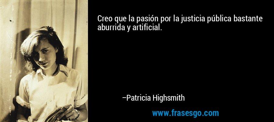 Creo que la pasión por la justicia pública bastante aburrida y artificial. – Patricia Highsmith