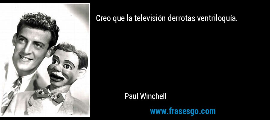 Creo que la televisión derrotas ventriloquía. – Paul Winchell