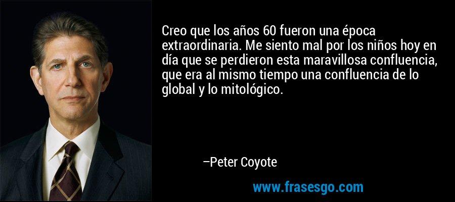 Creo que los años 60 fueron una época extraordinaria. Me siento mal por los niños hoy en día que se perdieron esta maravillosa confluencia, que era al mismo tiempo una confluencia de lo global y lo mitológico. – Peter Coyote