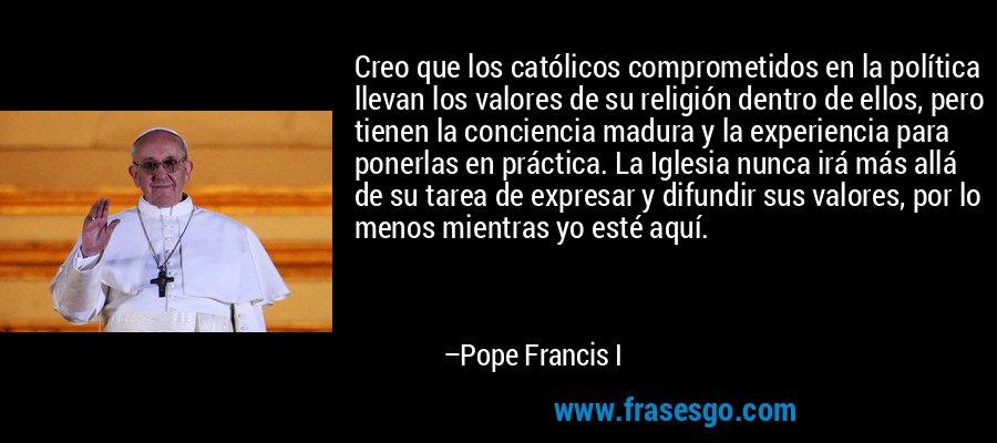 Creo que los católicos comprometidos en la política llevan los valores de su religión dentro de ellos, pero tienen la conciencia madura y la experiencia para ponerlas en práctica. La Iglesia nunca irá más allá de su tarea de expresar y difundir sus valores, por lo menos mientras yo esté aquí. – Pope Francis I