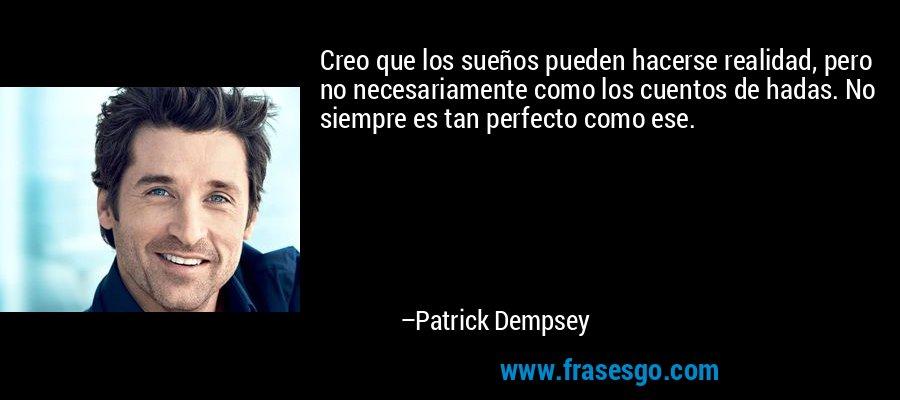 Creo que los sueños pueden hacerse realidad, pero no necesariamente como los cuentos de hadas. No siempre es tan perfecto como ese. – Patrick Dempsey