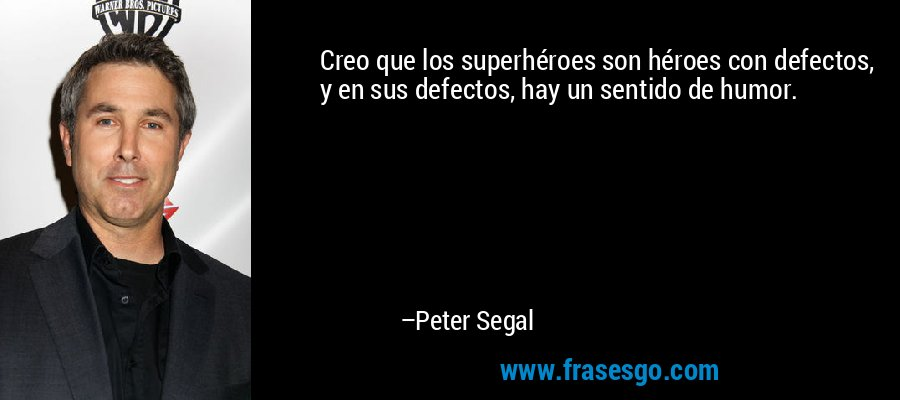 Creo que los superhéroes son héroes con defectos, y en sus defectos, hay un sentido de humor. – Peter Segal