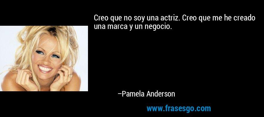 Creo que no soy una actriz. Creo que me he creado una marca y un negocio. – Pamela Anderson