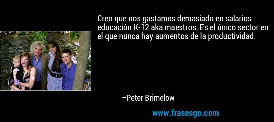 Creo que nos gastamos demasiado en salarios educación K-12 aka maestros. Es el único sector en el que nunca hay aumentos de la productividad. – Peter Brimelow