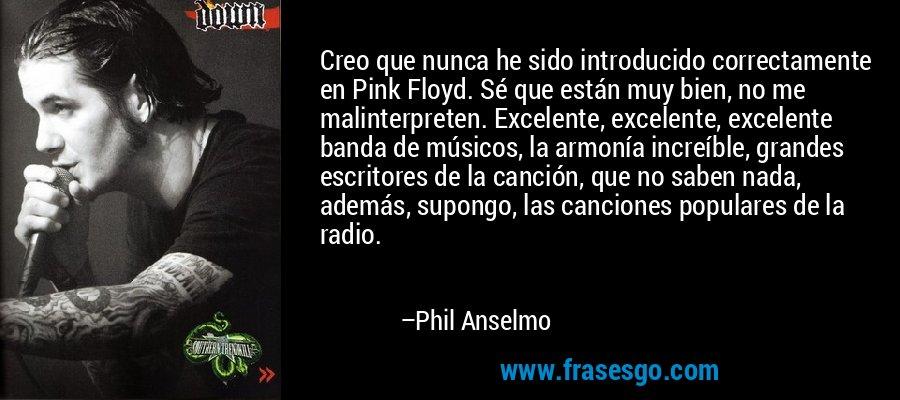 Creo que nunca he sido introducido correctamente en Pink Floyd. Sé que están muy bien, no me malinterpreten. Excelente, excelente, excelente banda de músicos, la armonía increíble, grandes escritores de la canción, que no saben nada, además, supongo, las canciones populares de la radio. – Phil Anselmo