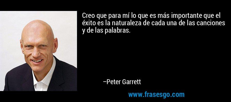 Creo que para mí lo que es más importante que el éxito es la naturaleza de cada una de las canciones y de las palabras. – Peter Garrett