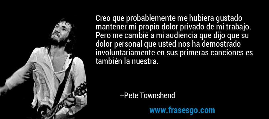 Creo que probablemente me hubiera gustado mantener mi propio dolor privado de mi trabajo. Pero me cambié a mi audiencia que dijo que su dolor personal que usted nos ha demostrado involuntariamente en sus primeras canciones es también la nuestra. – Pete Townshend