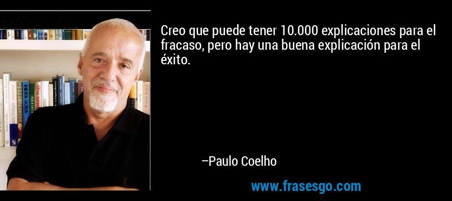 Creo que puede tener 10.000 explicaciones para el fracaso, pero hay una buena explicación para el éxito. – Paulo Coelho