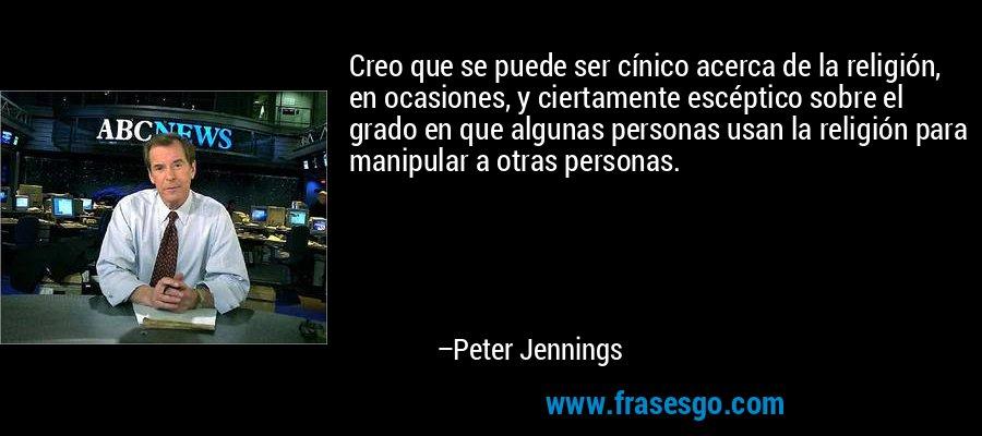 Creo que se puede ser cínico acerca de la religión, en ocasiones, y ciertamente escéptico sobre el grado en que algunas personas usan la religión para manipular a otras personas. – Peter Jennings